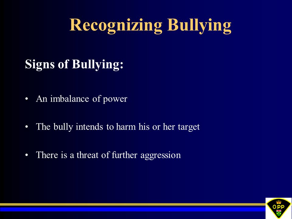 Recognizing Bullying Signs of Bullying: An imbalance of power The bully intends to harm his or her target There is a threat of further aggression