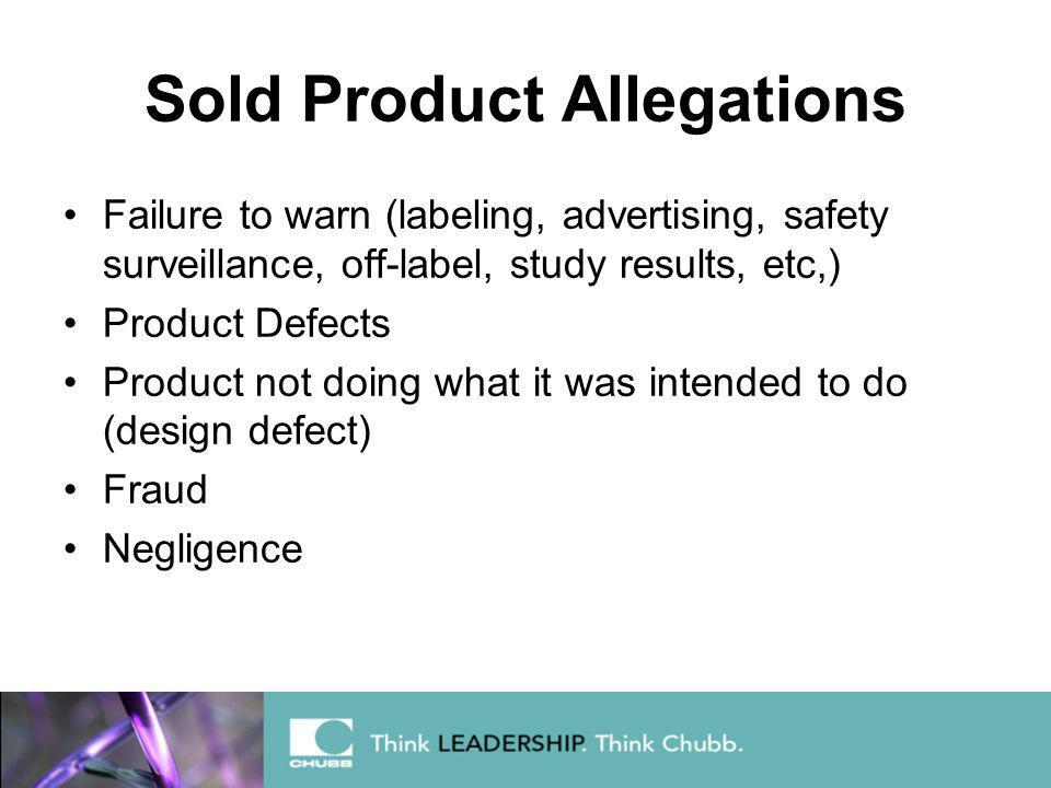 Sold Product Allegations Failure to warn (labeling, advertising, safety surveillance, off-label, study results, etc,) Product Defects Product not doing what it was intended to do (design defect) Fraud Negligence