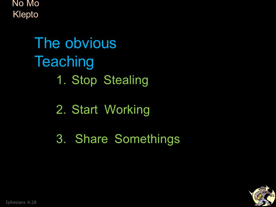 No Mo Klepto Ephesians 4:28 1.Stop Stealing 2.Start Working 3. Share Somethings The obvious Teaching