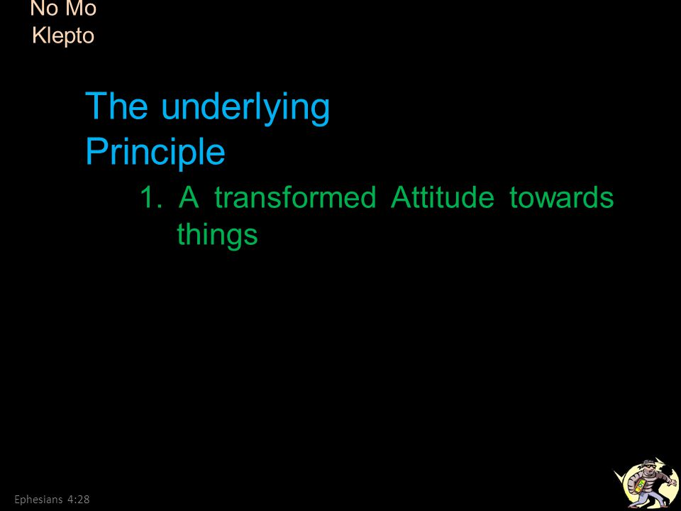 No Mo Klepto Ephesians 4:28 1. A transformed Attitude towards things The underlying Principle