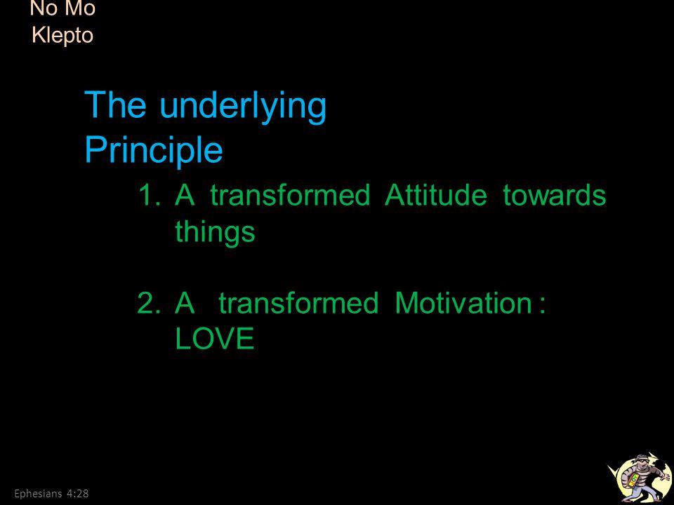 No Mo Klepto Ephesians 4:28 1.A transformed Attitude towards things 2.A transformed Motivation : LOVE The underlying Principle