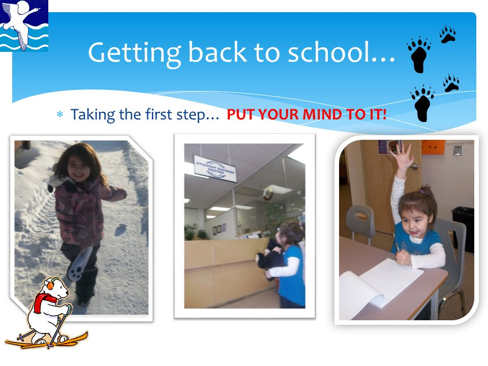  Taking the first step… PUT YOUR MIND TO IT! Getting back to school…