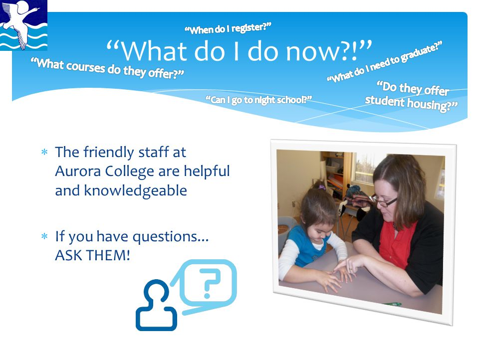 """What do I do now?!""  The friendly staff at Aurora College are helpful and knowledgeable  If you have questions... ASK THEM!"