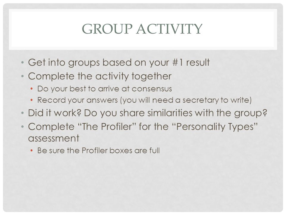 GROUP ACTIVITY Get into groups based on your #1 result Complete the activity together Do your best to arrive at consensus Record your answers (you will need a secretary to write) Did it work.