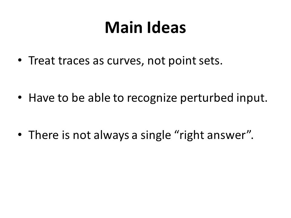 "Main Ideas Treat traces as curves, not point sets. Have to be able to recognize perturbed input. There is not always a single ""right answer""."