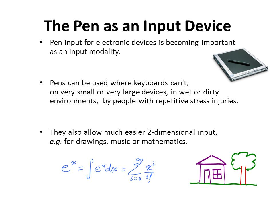 The Pen as an Input Device Pen input for electronic devices is becoming important as an input modality. Pens can be used where keyboards can't, on ver