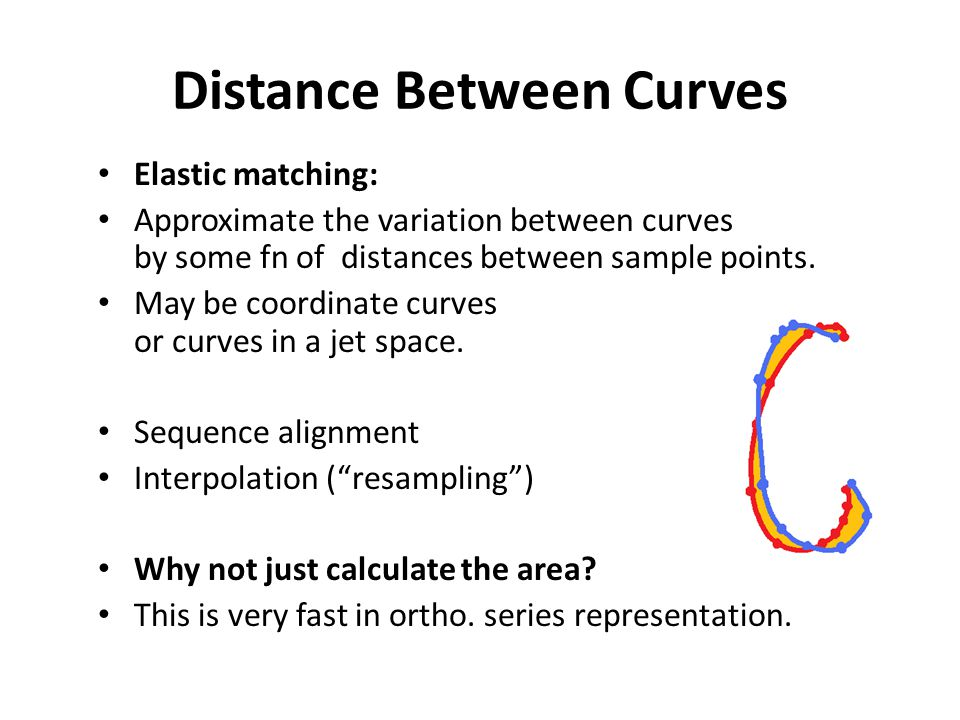 Distance Between Curves Elastic matching: Approximate the variation between curves by some fn of distances between sample points. May be coordinate cu