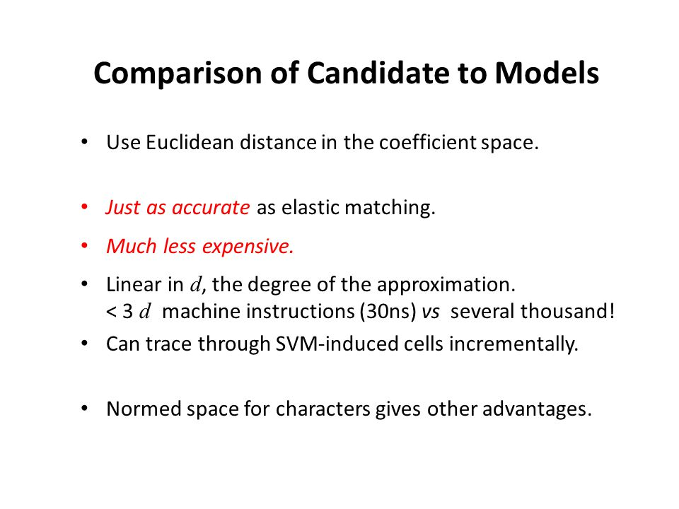 Comparison of Candidate to Models Use Euclidean distance in the coefficient space. Just as accurate as elastic matching. Much less expensive. Linear i