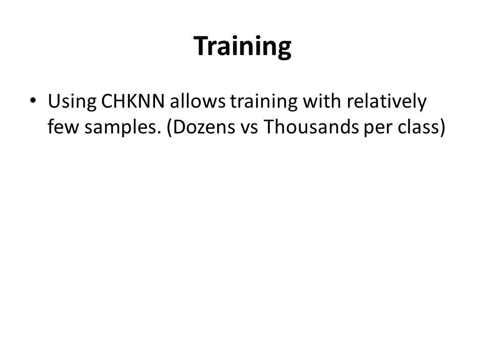 Training Using CHKNN allows training with relatively few samples. (Dozens vs Thousands per class)