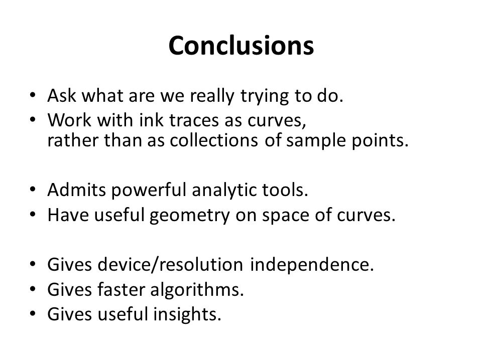 Conclusions Ask what are we really trying to do. Work with ink traces as curves, rather than as collections of sample points. Admits powerful analytic