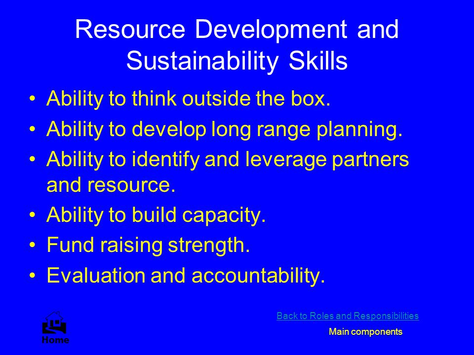 Resource Development and Sustainability Skills Ability to think outside the box. Ability to develop long range planning. Ability to identify and lever