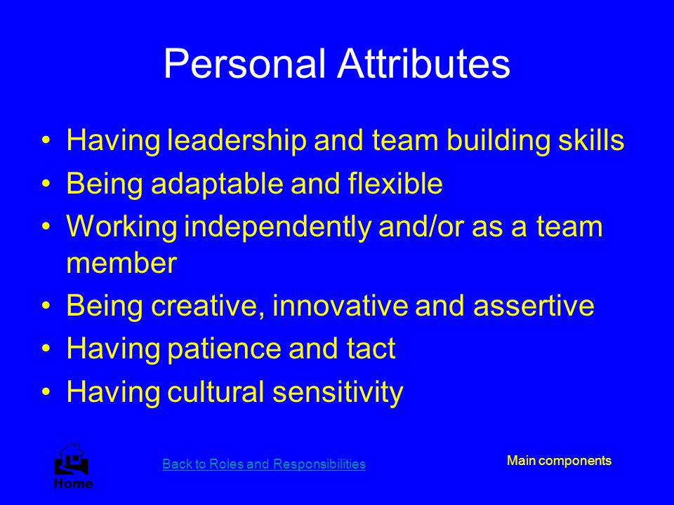 Personal Attributes Having leadership and team building skills Being adaptable and flexible Working independently and/or as a team member Being creati