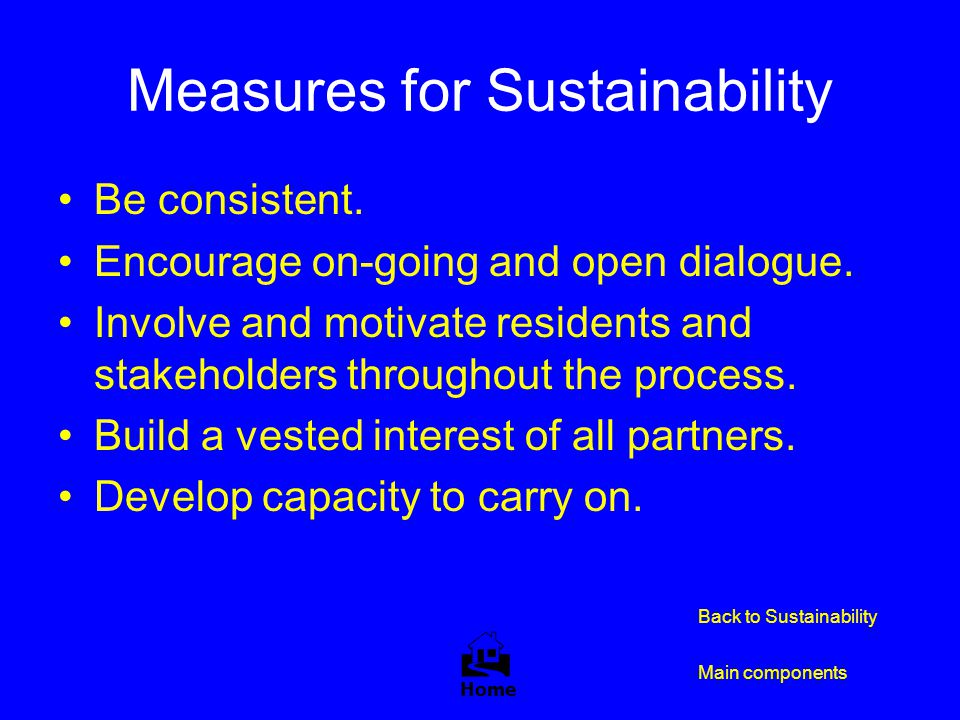 Measures for Sustainability Be consistent. Encourage on-going and open dialogue. Involve and motivate residents and stakeholders throughout the proces