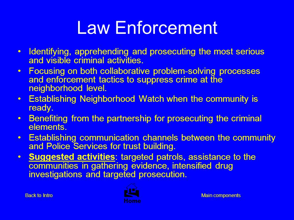 Law Enforcement  Home Main componentsBack to Intro Identifying, apprehending and prosecuting the most serious and visible criminal activities. Focusi