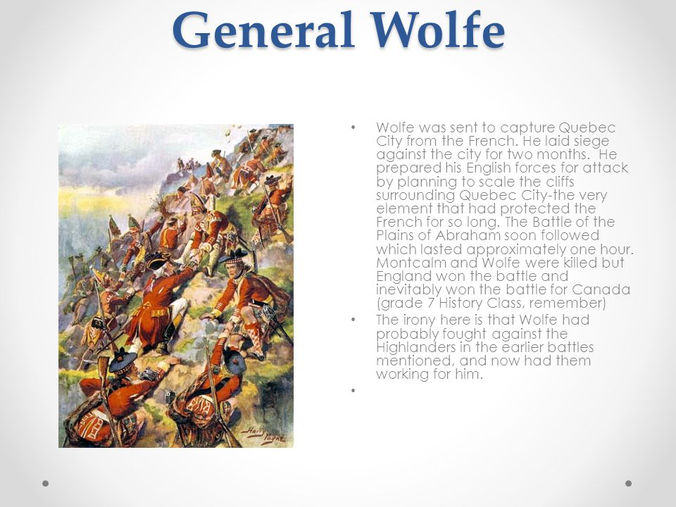 General Wolfe Wolfe was sent to capture Quebec City from the French.