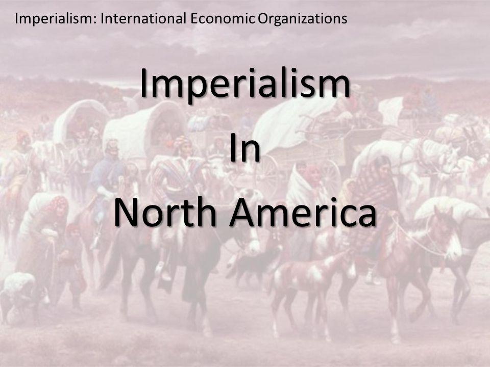 Imperialism: International Economic Organizations ImperialismIn North America