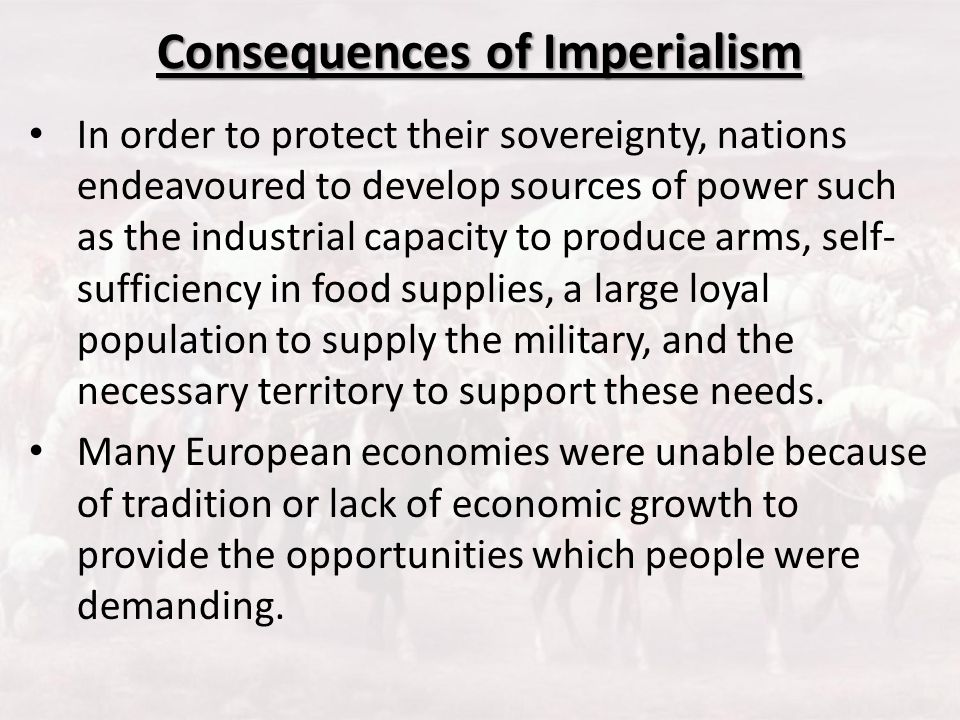 Consequences of Imperialism In order to protect their sovereignty, nations endeavoured to develop sources of power such as the industrial capacity to