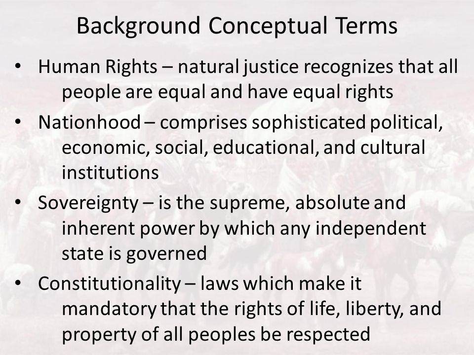 Background Conceptual Terms Human Rights – natural justice recognizes that all people are equal and have equal rights Nationhood – comprises sophistic