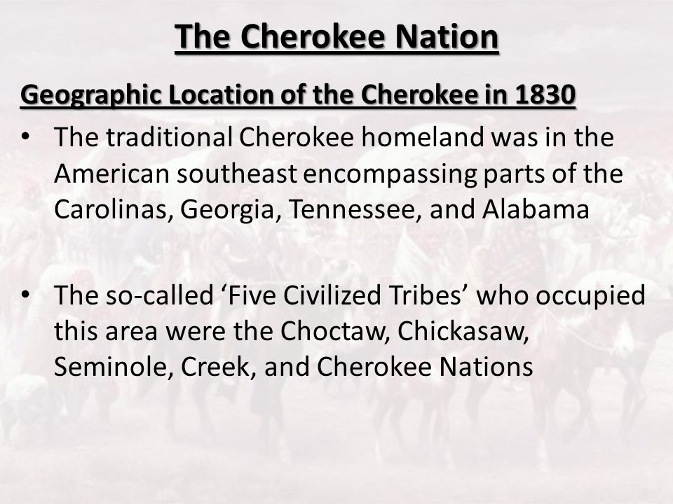 The Cherokee Nation Geographic Location of the Cherokee in 1830 The traditional Cherokee homeland was in the American southeast encompassing parts of
