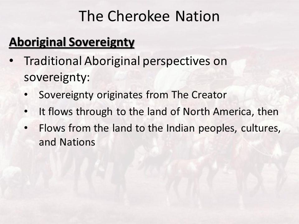 The Cherokee Nation Aboriginal Sovereignty Traditional Aboriginal perspectives on sovereignty: Sovereignty originates from The Creator It flows throug