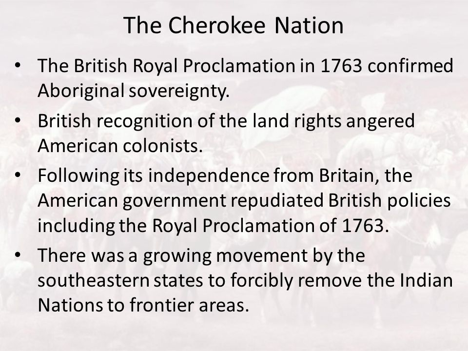 The Cherokee Nation The British Royal Proclamation in 1763 confirmed Aboriginal sovereignty. British recognition of the land rights angered American c
