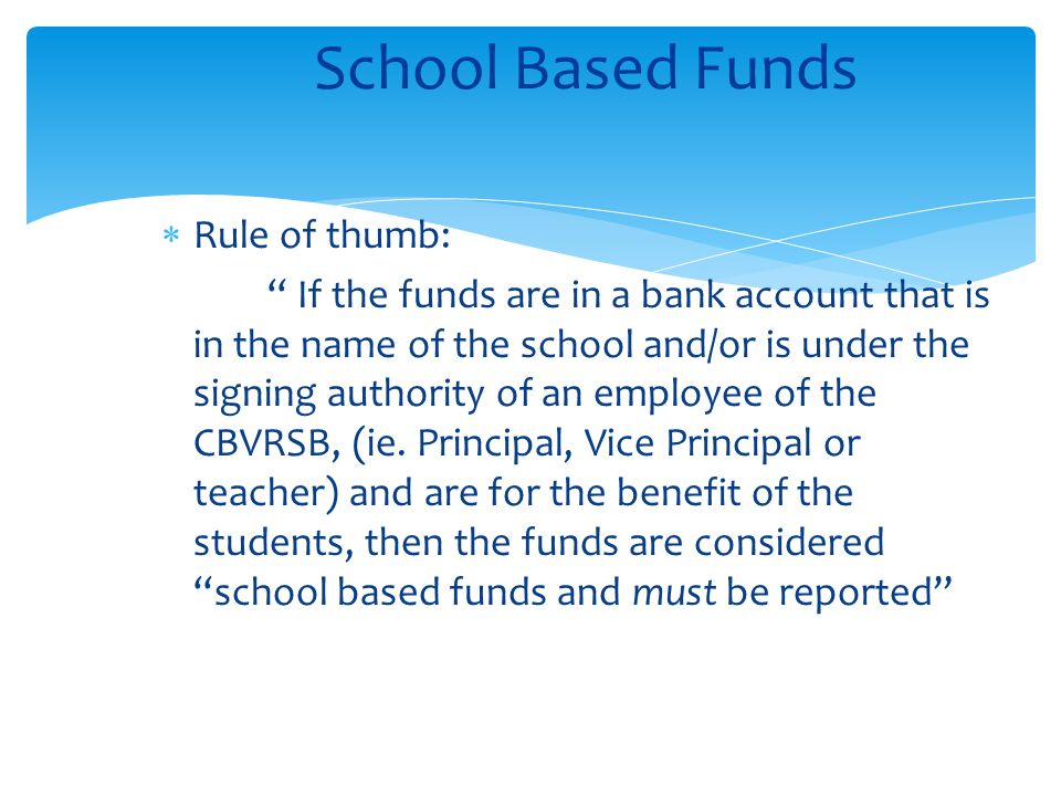 " Rule of thumb: "" If the funds are in a bank account that is in the name of the school and/or is under the signing authority of an employee of the CB"