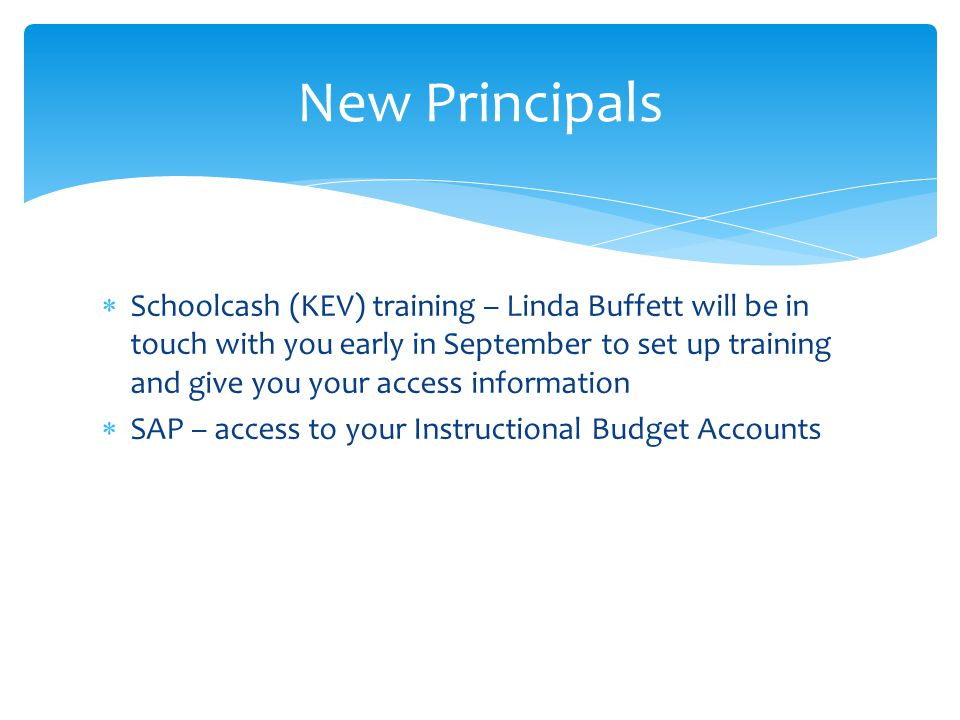  Schoolcash (KEV) training – Linda Buffett will be in touch with you early in September to set up training and give you your access information  SAP – access to your Instructional Budget Accounts New Principals