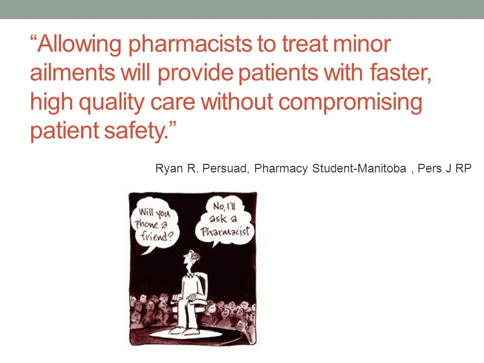 Allowing pharmacists to treat minor ailments will provide patients with faster, high quality care without compromising patient safety. Ryan R.