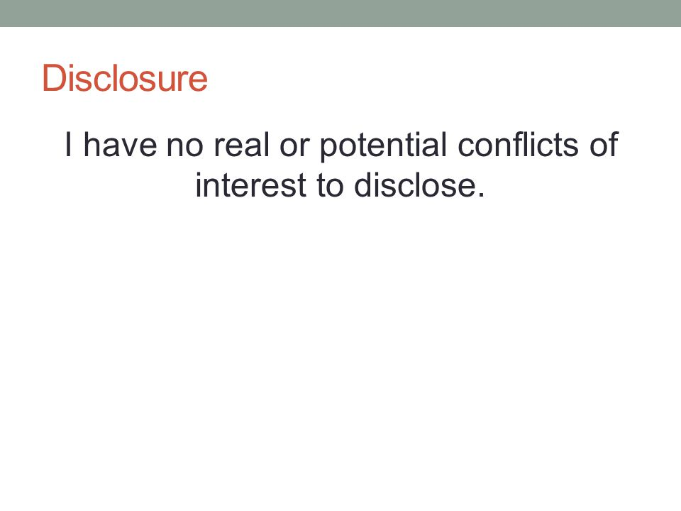 Disclosure I have no real or potential conflicts of interest to disclose.