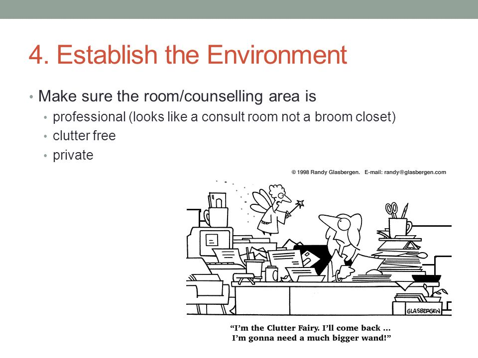 4. Establish the Environment Make sure the room/counselling area is professional (looks like a consult room not a broom closet) clutter free private