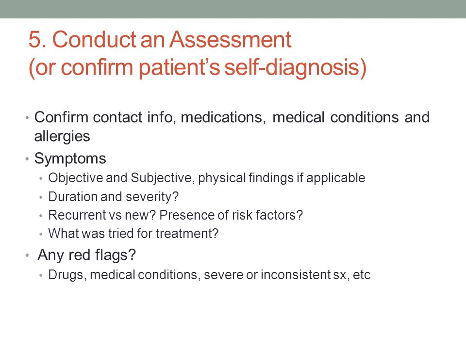 5. Conduct an Assessment (or confirm patient's self-diagnosis) Confirm contact info, medications, medical conditions and allergies Symptoms Objective