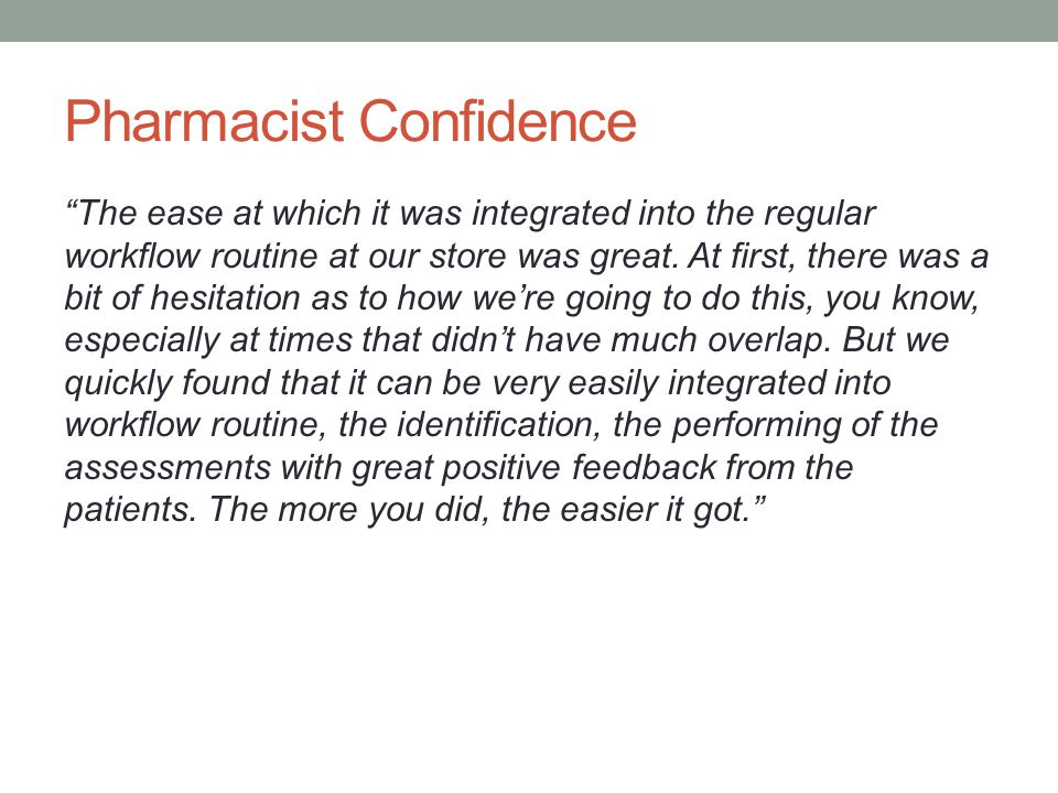 Pharmacist Confidence The ease at which it was integrated into the regular workflow routine at our store was great.