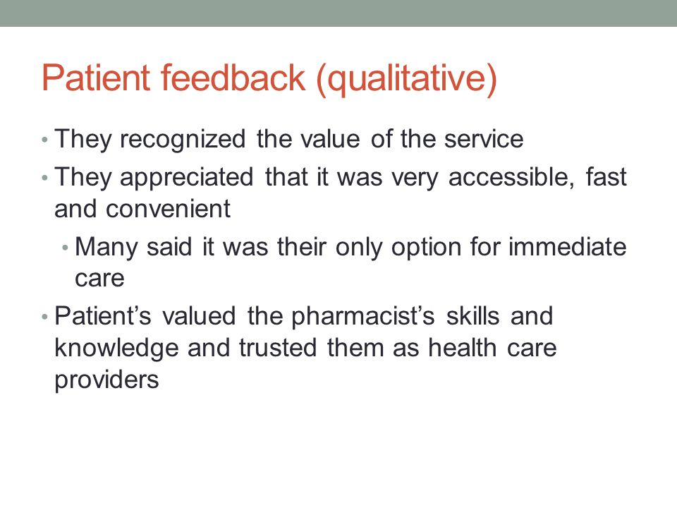 Patient feedback (qualitative) They recognized the value of the service They appreciated that it was very accessible, fast and convenient Many said it was their only option for immediate care Patient's valued the pharmacist's skills and knowledge and trusted them as health care providers