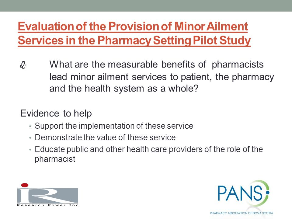 Evaluation of the Provision of Minor Ailment Services in the Pharmacy Setting Pilot Study Q: What are the measurable benefits of pharmacists lead minor ailment services to patient, the pharmacy and the health system as a whole.