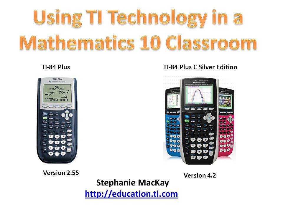 TI-84 Plus C Silver Edition Version 4.2 TI-84 Plus Version 2.55 Stephanie MacKay http://education.ti.com
