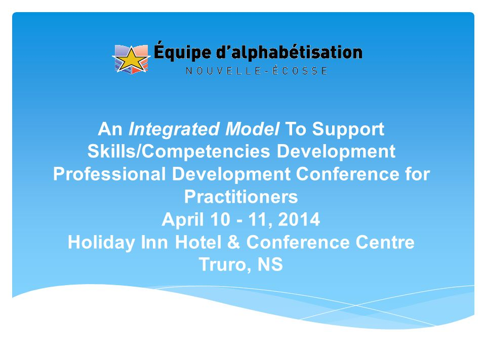 An Integrated Model To Support Skills/Competencies Development Professional Development Conference for Practitioners April 10 - 11, 2014 Holiday Inn Hotel & Conference Centre Truro, NS