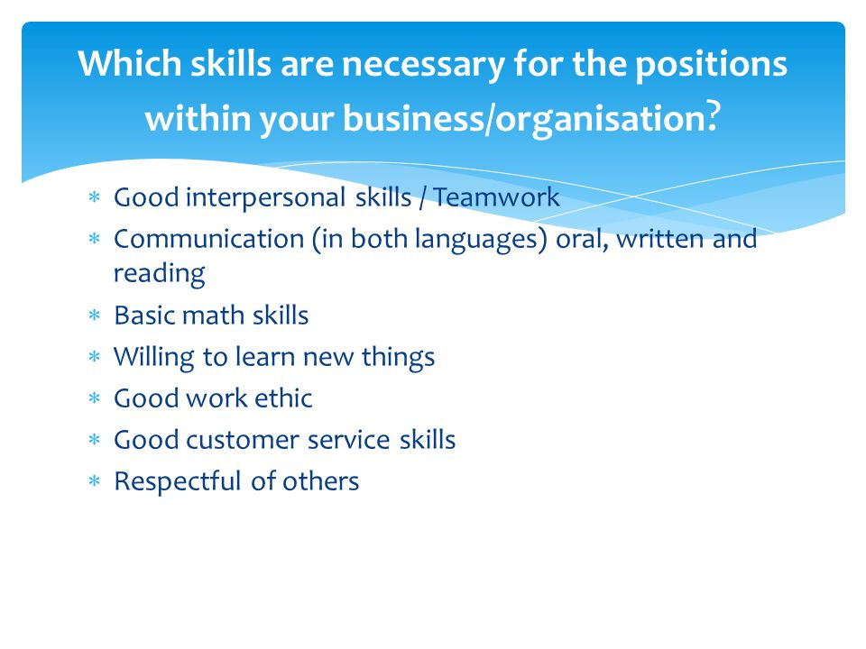  Good interpersonal skills / Teamwork  Communication (in both languages) oral, written and reading  Basic math skills  Willing to learn new things  Good work ethic  Good customer service skills  Respectful of others Which skills are necessary for the positions within your business/organisation