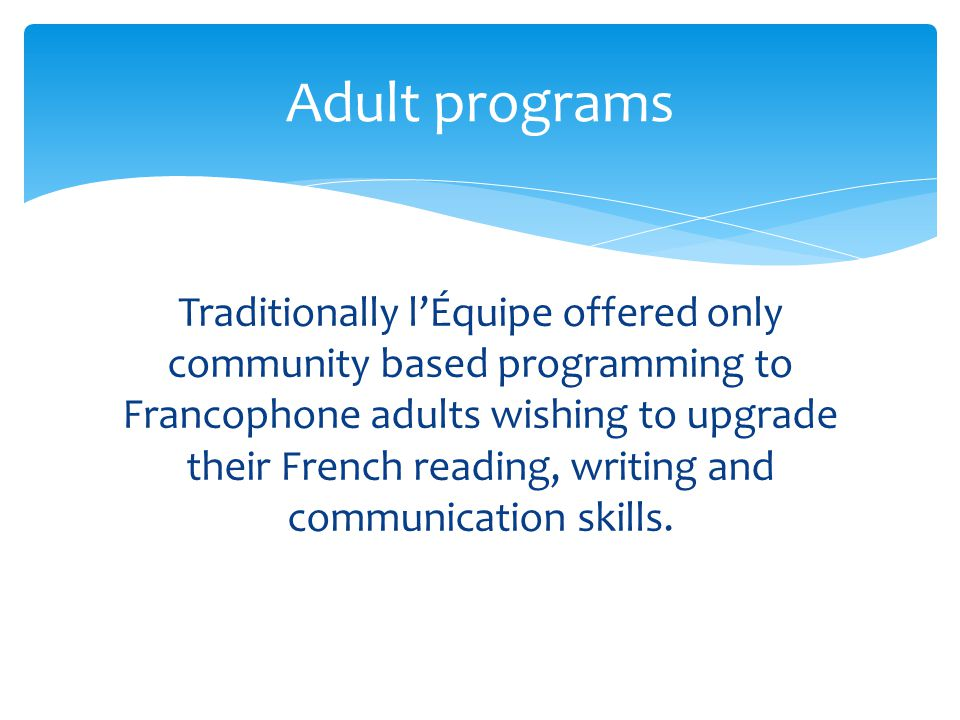  In 2004, l'Équipe received Federal Funds through the National Literacy Secretariat now Office of Literacy and Essential Skills to develop family literacy programming in an effort to promote literacy within Francophone families.