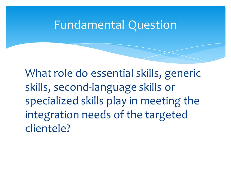 What role do essential skills, generic skills, second-language skills or specialized skills play in meeting the integration needs of the targeted clientele.