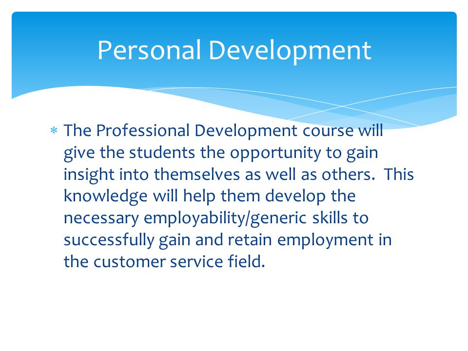  The Professional Development course will give the students the opportunity to gain insight into themselves as well as others.