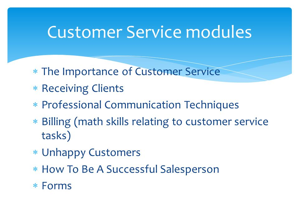  The Importance of Customer Service  Receiving Clients  Professional Communication Techniques  Billing (math skills relating to customer service tasks)  Unhappy Customers  How To Be A Successful Salesperson  Forms Customer Service modules