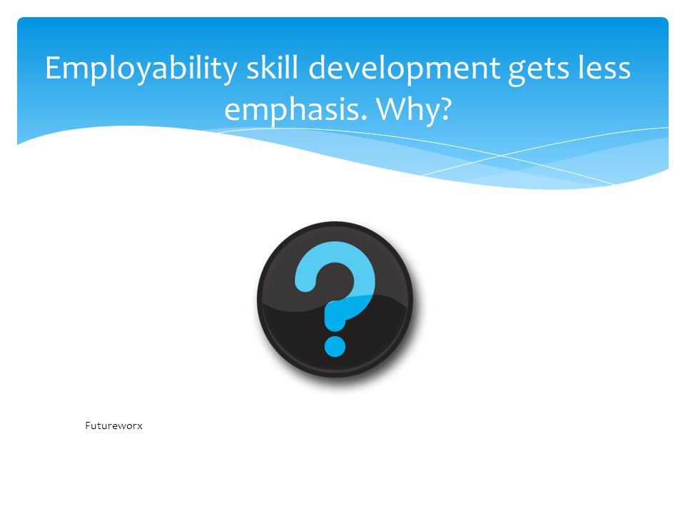 Employability skill development gets less emphasis. Why Futureworx