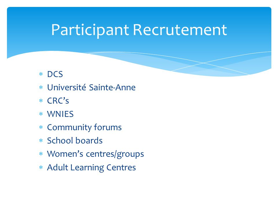 DCS  Université Sainte-Anne  CRC's  WNIES  Community forums  School boards  Women's centres/groups  Adult Learning Centres Participant Recrutement