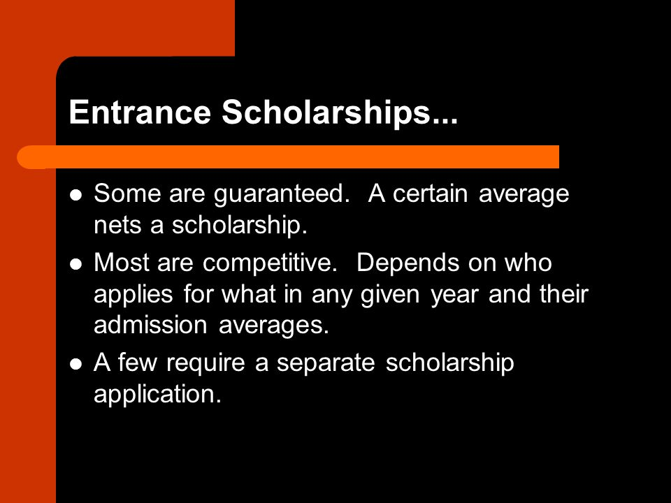 Entrance Scholarships... Some are guaranteed. A certain average nets a scholarship.