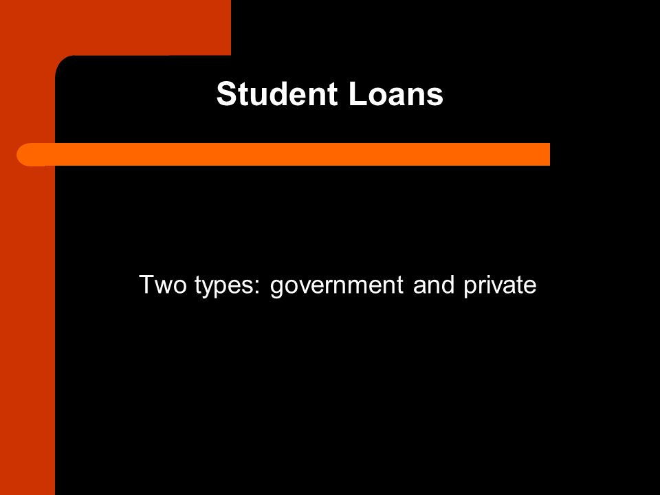 Student Loans Two types: government and private