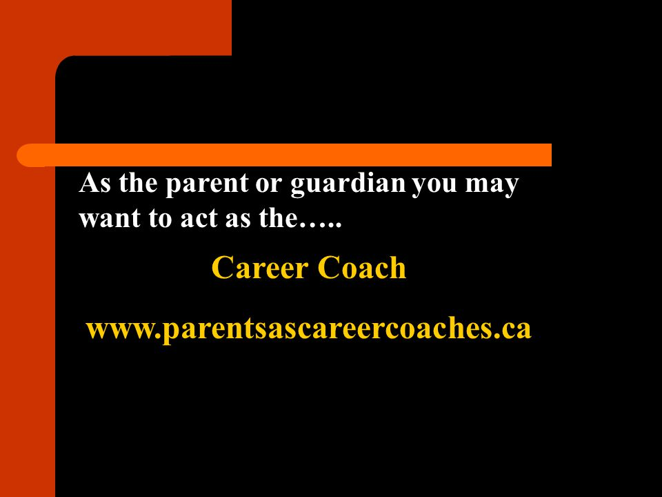 As the parent or guardian you may want to act as the….. Career Coach www.parentsascareercoaches.ca