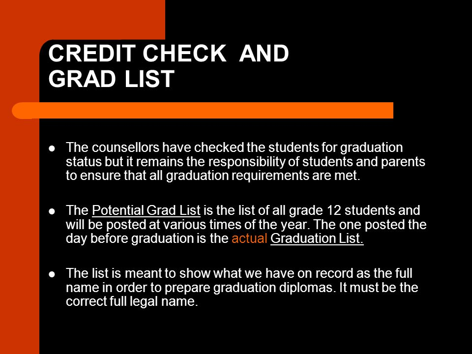 CREDIT CHECK AND GRAD LIST The counsellors have checked the students for graduation status but it remains the responsibility of students and parents to ensure that all graduation requirements are met.