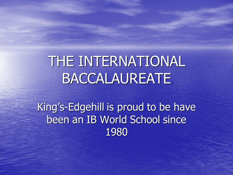 THE INTERNATIONAL BACCALAUREATE King's-Edgehill is proud to be have been an IB World School since 1980