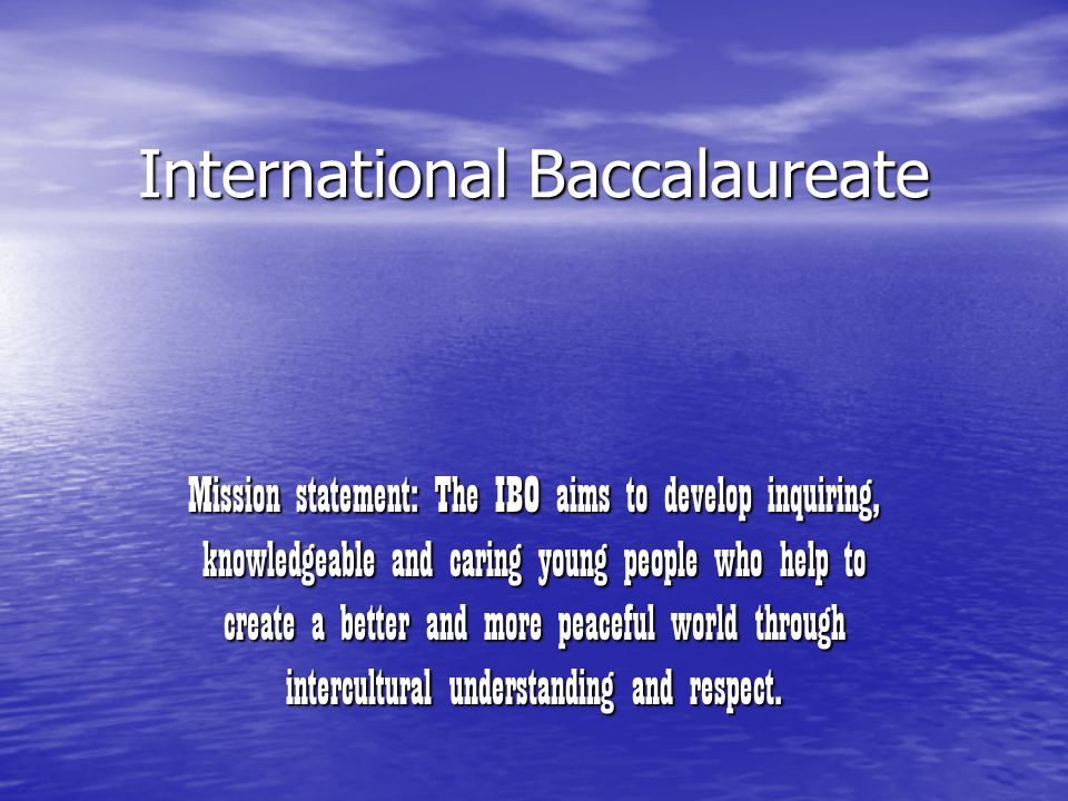 International Baccalaureate Mission statement: The IBO aims to develop inquiring, knowledgeable and caring young people who help to create a better and more peaceful world through intercultural understanding and respect.