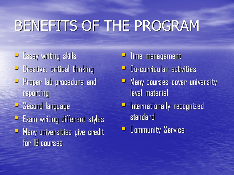 BENEFITS OF THE PROGRAM Essay writing skills Essay writing skills Creative, critical thinking Creative, critical thinking Proper lab procedure and reporting Proper lab procedure and reporting Second language Second language Exam writing different styles Exam writing different styles Many universities give credit for IB courses Many universities give credit for IB courses Time management Time management Co-curricular activities Co-curricular activities Many courses cover university level material Many courses cover university level material Internationally recognized standard Internationally recognized standard Community Service Community Service